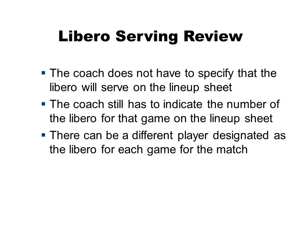 Libero Serving Review  The coach does not have to specify that the libero will serve on the lineup sheet  The coach still has to indicate the number of the libero for that game on the lineup sheet  There can be a different player designated as the libero for each game for the match