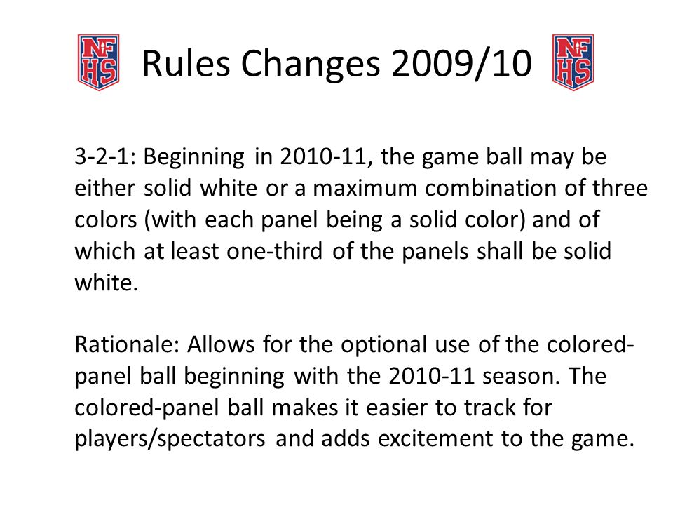 Rules Changes 2009/10 3-2-1: Beginning in 2010-11, the game ball may be either solid white or a maximum combination of three colors (with each panel being a solid color) and of which at least one-third of the panels shall be solid white.