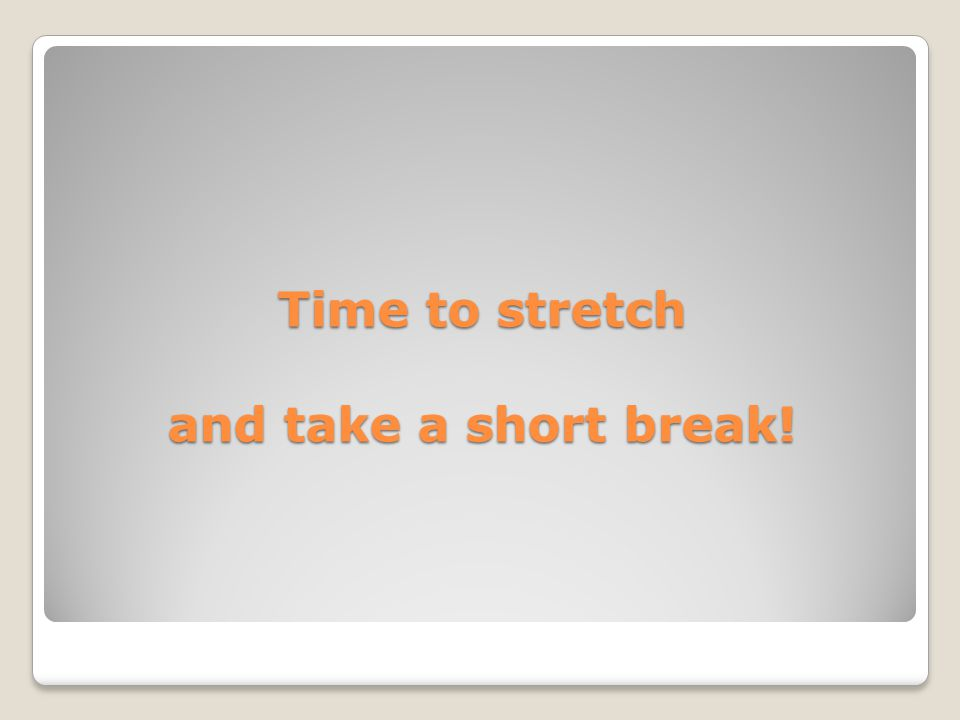 Time to stretch and take a short break!