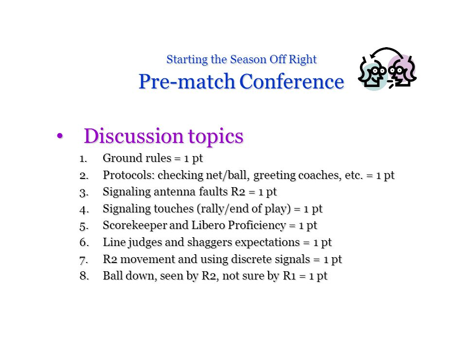 Starting the Season Off Right Pre-match Conference Discussion topics Discussion topics 1.Ground rules = 1 pt 2.Protocols: checking net/ball, greeting coaches, etc.