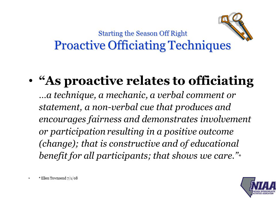 Starting the Season Off Right Proactive Officiating Techniques As proactive relates to officiating …a technique, a mechanic, a verbal comment or statement, a non-verbal cue that produces and encourages fairness and demonstrates involvement or participation resulting in a positive outcome (change); that is constructive and of educational benefit for all participants; that shows we care. * * Ellen Townsend 7/1/08