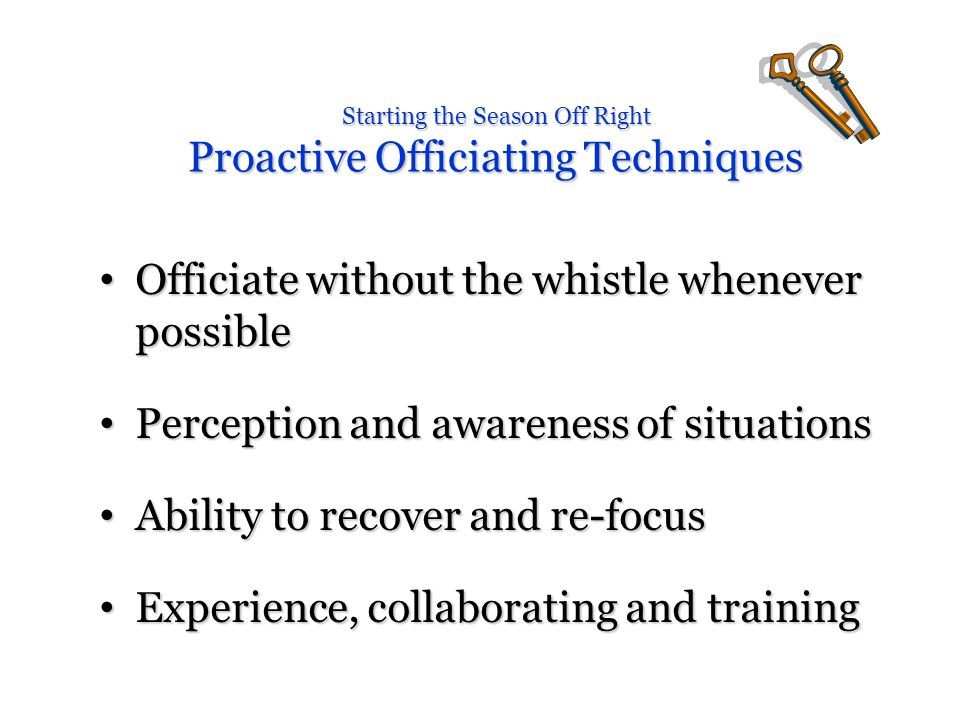 Officiate without the whistle whenever possible Officiate without the whistle whenever possible Perception and awareness of situations Perception and awareness of situations Ability to recover and re-focus Ability to recover and re-focus Experience, collaborating and training Experience, collaborating and training
