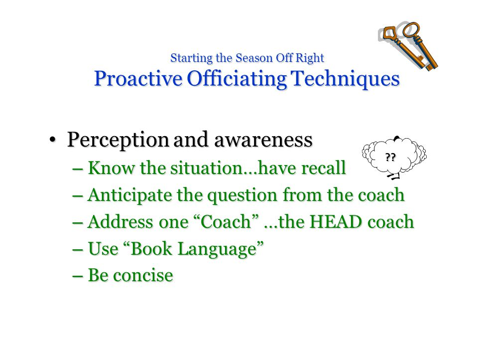 Starting the Season Off Right Proactive Officiating Techniques Perception and awareness Perception and awareness – Know the situation…have recall – Anticipate the question from the coach – Address one Coach …the HEAD coach – Use Book Language – Be concise .
