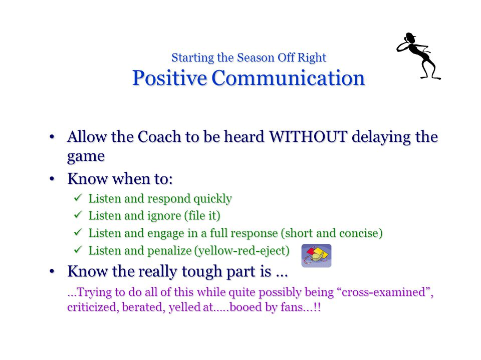 Starting the Season Off Right Positive Communication Allow the Coach to be heard WITHOUT delaying the game Allow the Coach to be heard WITHOUT delaying the game Know when to: Know when to: Listen and respond quickly Listen and respond quickly Listen and ignore (file it) Listen and ignore (file it) Listen and engage in a full response (short and concise) Listen and engage in a full response (short and concise) Listen and penalize (yellow-red-eject) Listen and penalize (yellow-red-eject) Know the really tough part is … Know the really tough part is … …Trying to do all of this while quite possibly being cross-examined , criticized, berated, yelled at…..booed by fans...!!