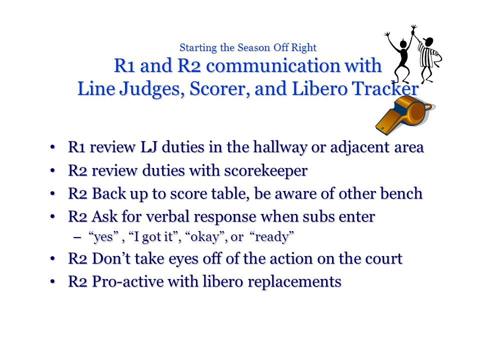 Starting the Season Off Right R1 and R2 communication with Line Judges, Scorer, and Libero Tracker R1 review LJ duties in the hallway or adjacent area R1 review LJ duties in the hallway or adjacent area R2 review duties with scorekeeper R2 review duties with scorekeeper R2 Back up to score table, be aware of other bench R2 Back up to score table, be aware of other bench R2 Ask for verbal response when subs enter R2 Ask for verbal response when subs enter – yes , I got it , okay , or ready R2 Don't take eyes off of the action on the court R2 Don't take eyes off of the action on the court R2 Pro-active with libero replacements R2 Pro-active with libero replacements