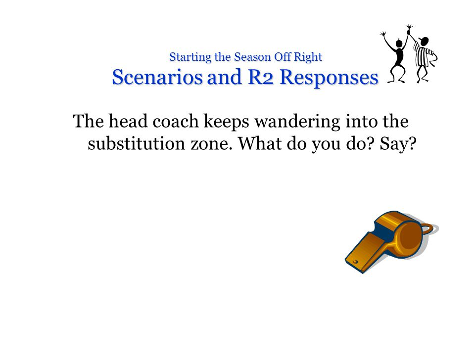 Starting the Season Off Right Scenarios and R2 Responses The head coach keeps wandering into the substitution zone.