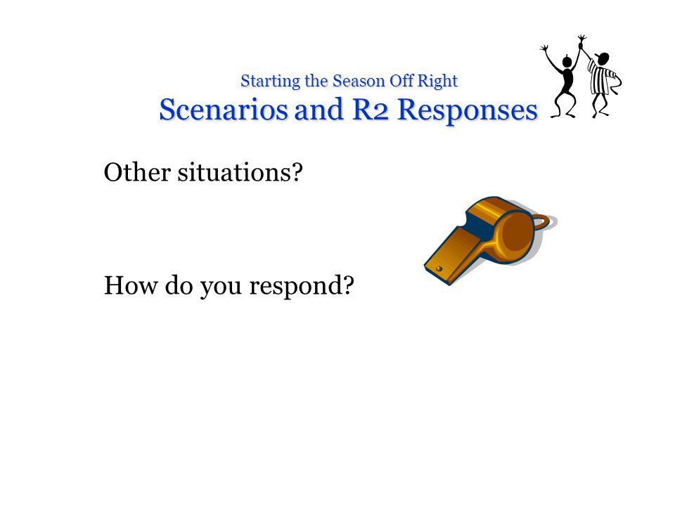 Starting the Season Off Right Scenarios and R2 Responses Other situations How do you respond