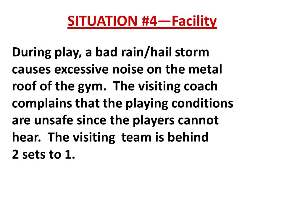 SITUATION #4—Facility During play, a bad rain/hail storm causes excessive noise on the metal roof of the gym.