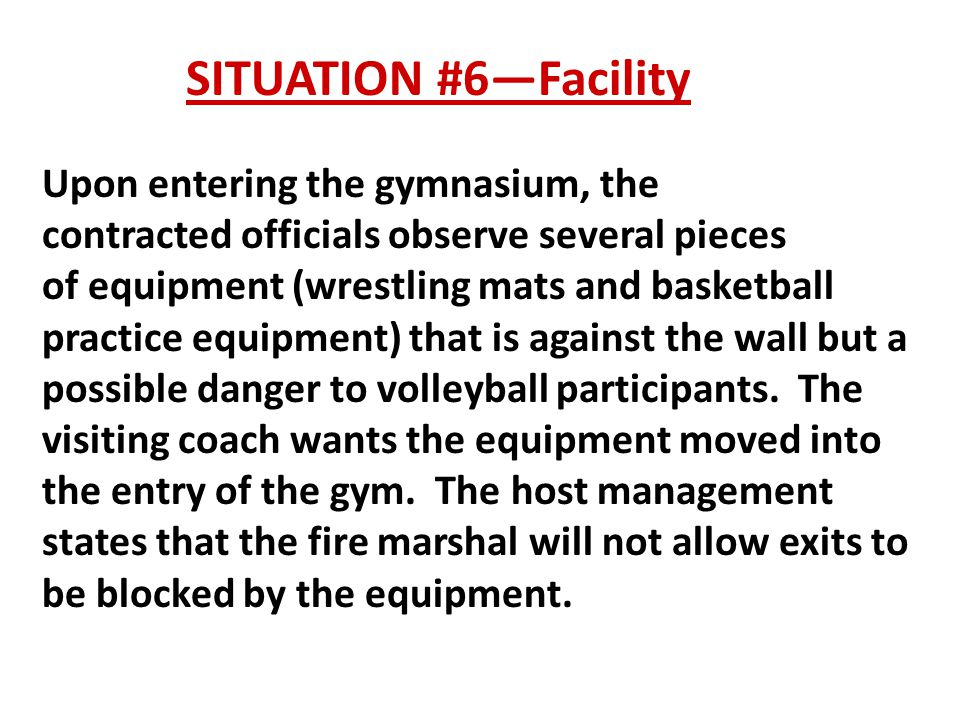 SITUATION #6—Facility Upon entering the gymnasium, the contracted officials observe several pieces of equipment (wrestling mats and basketball practice equipment) that is against the wall but a possible danger to volleyball participants.