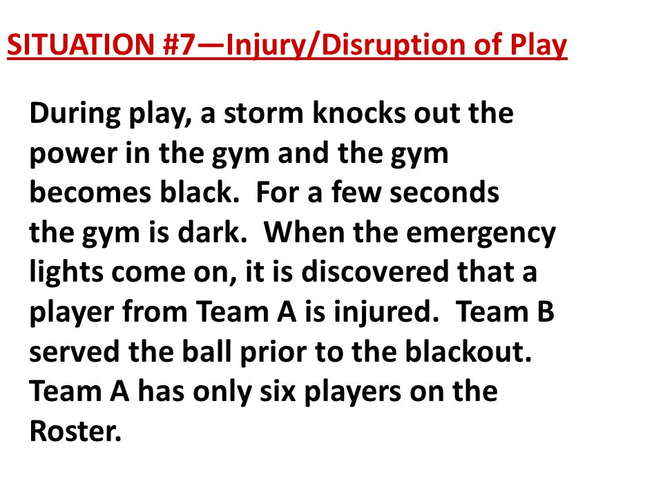 SITUATION #7—Injury/Disruption of Play During play, a storm knocks out the power in the gym and the gym becomes black.