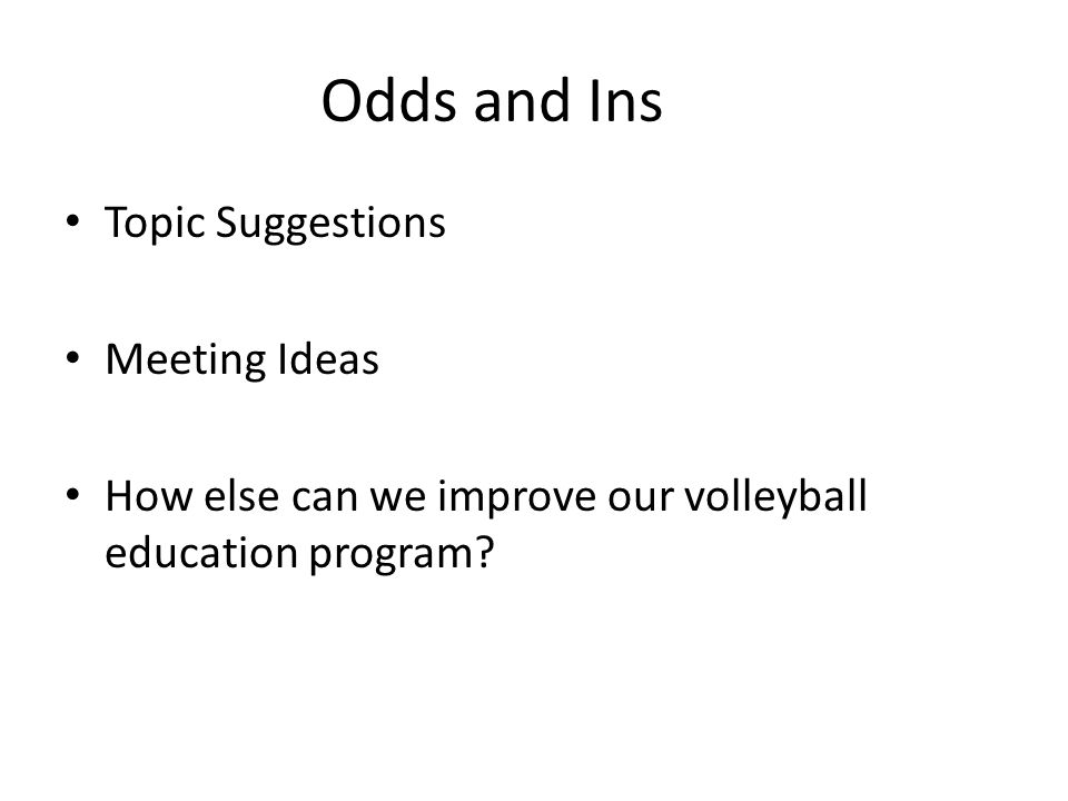 Odds and Ins Topic Suggestions Meeting Ideas How else can we improve our volleyball education program