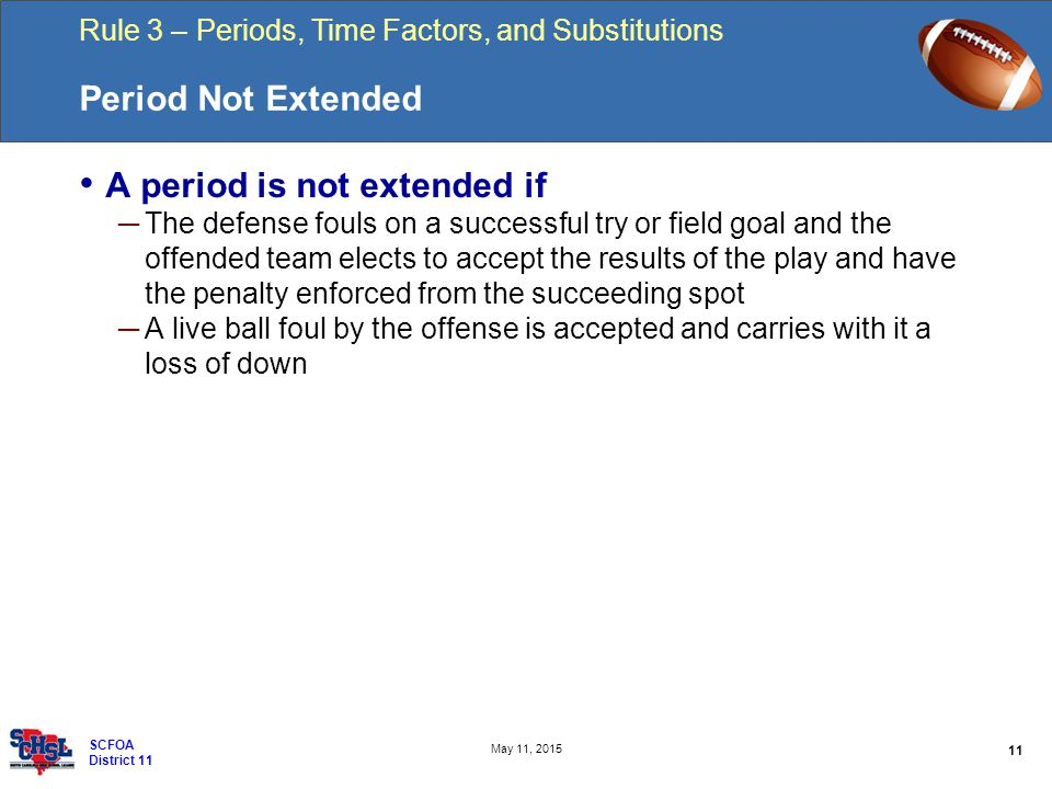 Rule 3 – Periods, Time Factors, and Substitutions 11 May 11, 2015 SCFOA District 11 Period Not Extended A period is not extended if ─ The defense foul