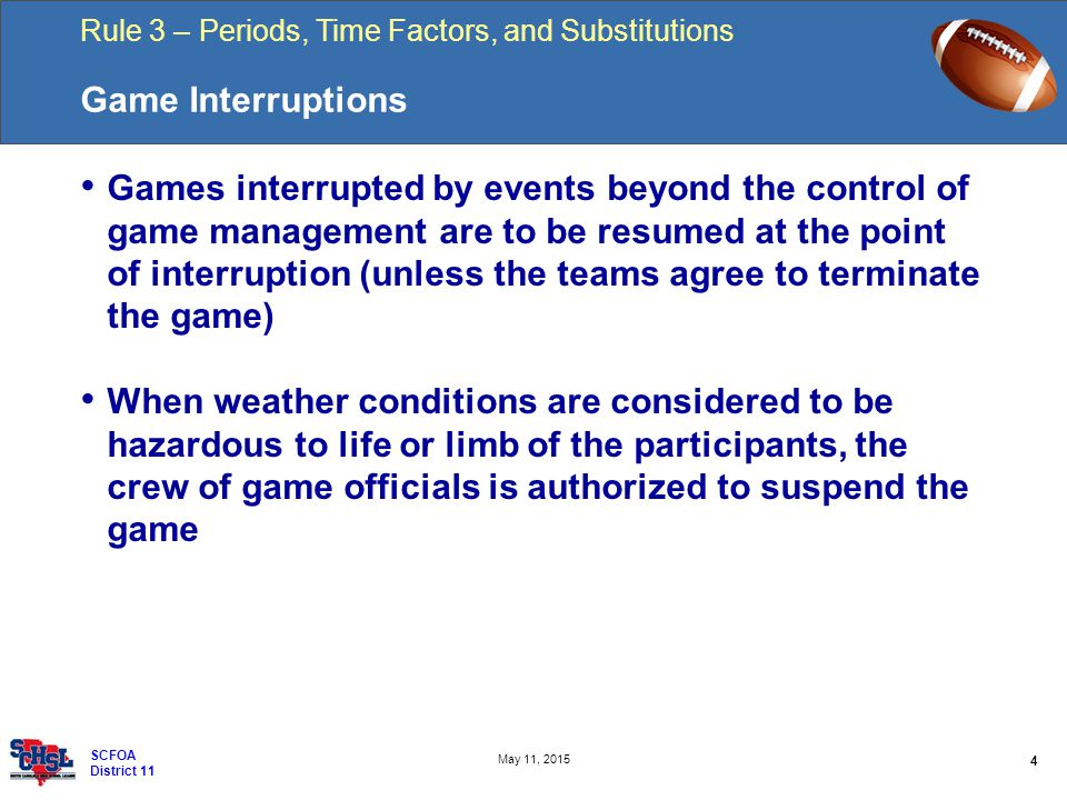 Rule 3 – Periods, Time Factors, and Substitutions 4 May 11, 2015 SCFOA District 11 Game Interruptions Games interrupted by events beyond the control of game management are to be resumed at the point of interruption (unless the teams agree to terminate the game) When weather conditions are considered to be hazardous to life or limb of the participants, the crew of game officials is authorized to suspend the game