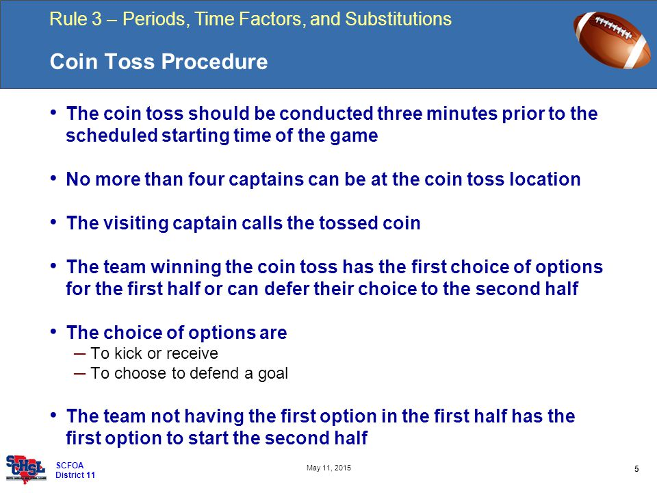 Rule 3 – Periods, Time Factors, and Substitutions 5 May 11, 2015 SCFOA District 11 Coin Toss Procedure The coin toss should be conducted three minutes prior to the scheduled starting time of the game No more than four captains can be at the coin toss location The visiting captain calls the tossed coin The team winning the coin toss has the first choice of options for the first half or can defer their choice to the second half The choice of options are ─ To kick or receive ─ To choose to defend a goal The team not having the first option in the first half has the first option to start the second half