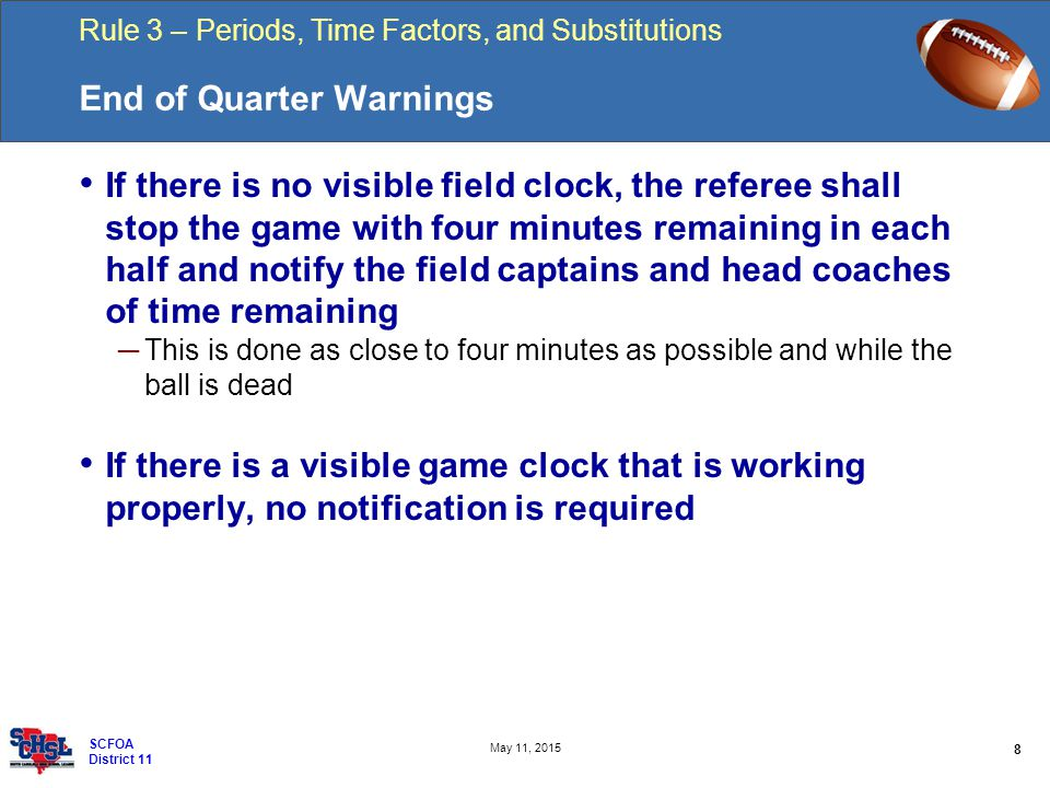 Rule 3 – Periods, Time Factors, and Substitutions 8 May 11, 2015 SCFOA District 11 End of Quarter Warnings If there is no visible field clock, the ref