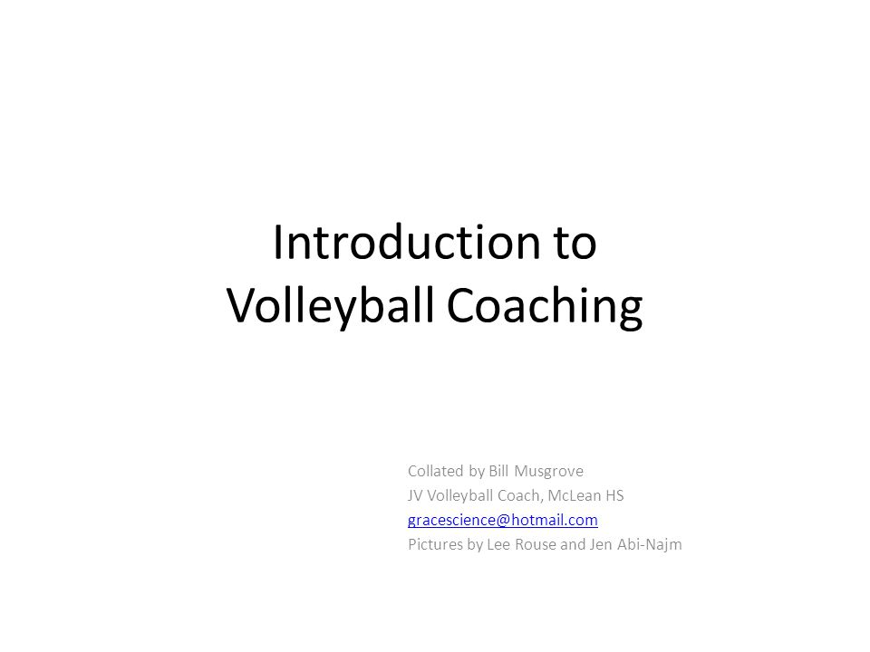 Introduction to Volleyball Coaching Collated by Bill Musgrove JV Volleyball Coach, McLean HS gracescience@hotmail.com Pictures by Lee Rouse and Jen Abi-Najm