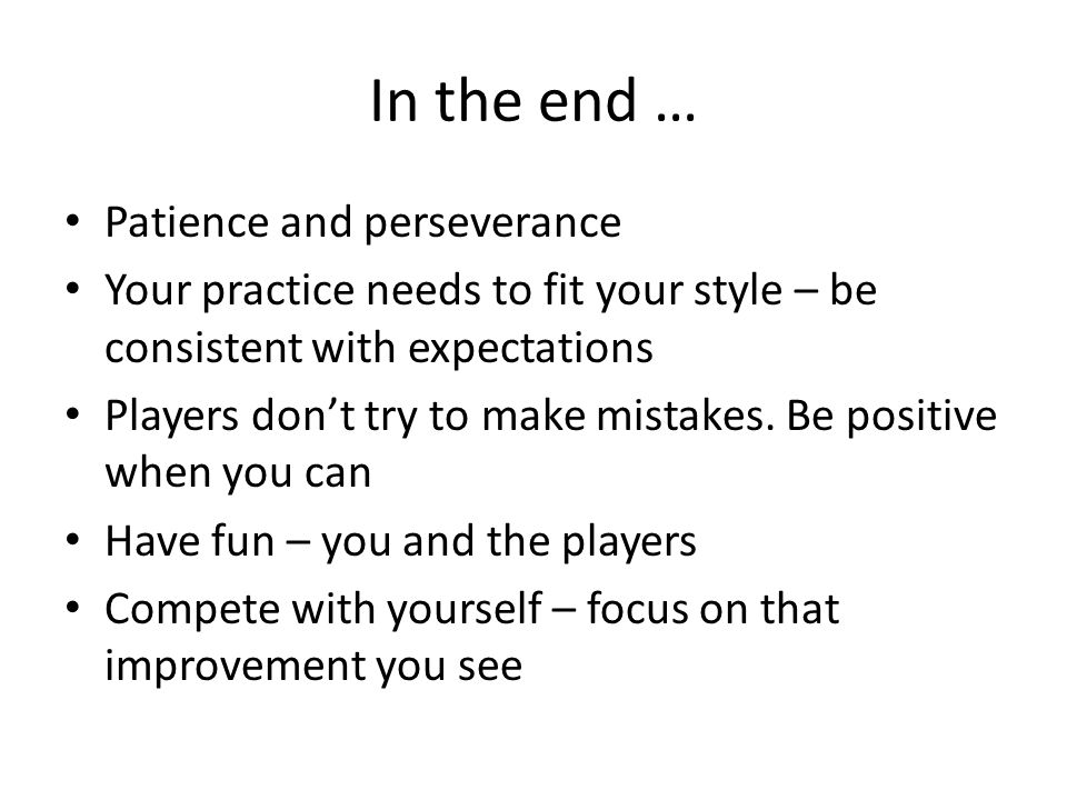 In the end … Patience and perseverance Your practice needs to fit your style – be consistent with expectations Players don't try to make mistakes.