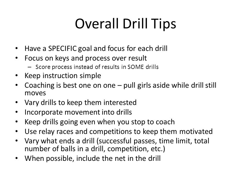 Overall Drill Tips Have a SPECIFIC goal and focus for each drill Focus on keys and process over result – Score process instead of results in SOME drills Keep instruction simple Coaching is best one on one – pull girls aside while drill still moves Vary drills to keep them interested Incorporate movement into drills Keep drills going even when you stop to coach Use relay races and competitions to keep them motivated Vary what ends a drill (successful passes, time limit, total number of balls in a drill, competition, etc.) When possible, include the net in the drill