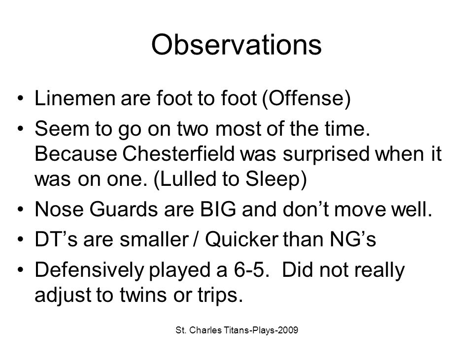 St. Charles Titans-Plays-2009 Observations Linemen are foot to foot (Offense) Seem to go on two most of the time. Because Chesterfield was surprised w