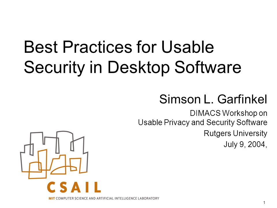 1 Best Practices for Usable Security in Desktop Software Simson L. Garfinkel DIMACS Workshop on Usable Privacy and Security Software Rutgers Universit