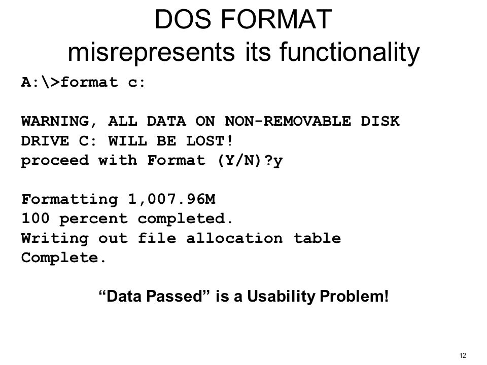12 DOS FORMAT misrepresents its functionality A:\>format c: WARNING, ALL DATA ON NON-REMOVABLE DISK DRIVE C: WILL BE LOST.