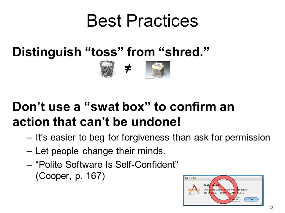 20 Best Practices Distinguish toss from shred. Don't use a swat box to confirm an action that can't be undone.