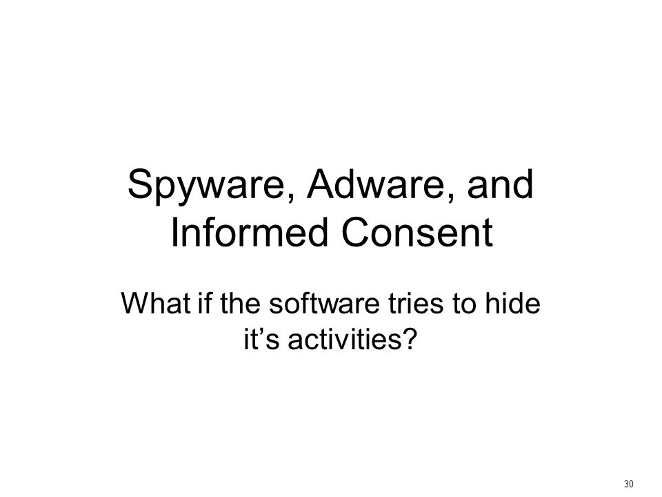 30 Spyware, Adware, and Informed Consent What if the software tries to hide it's activities