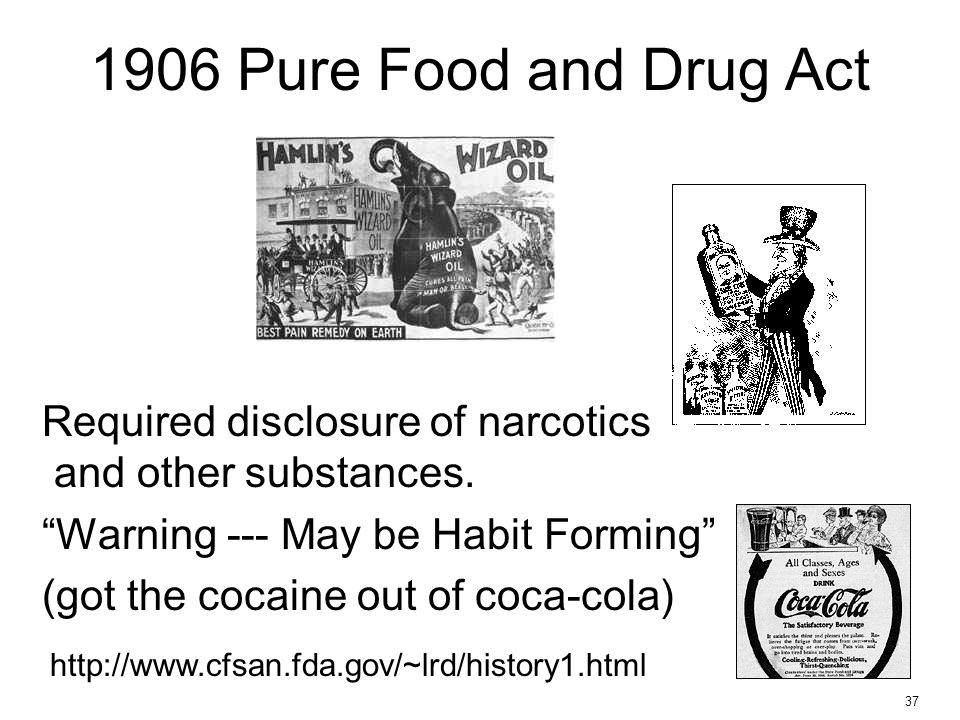 """37 1906 Pure Food and Drug Act Required disclosure of narcotics and other substances. """"Warning --- May be Habit Forming"""" (got the cocaine out of coca-"""