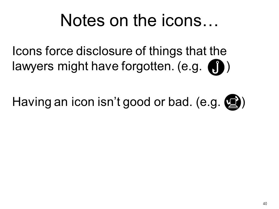 40 Icons force disclosure of things that the lawyers might have forgotten. (e.g. ) Having an icon isn't good or bad. (e.g. ) Notes on the icons…