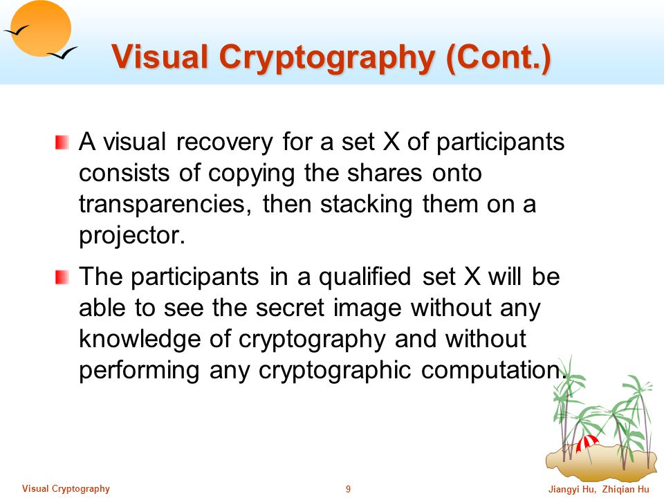 Jiangyi Hu, Zhiqian Hu8 Visual Cryptography Visual Cryptography (Cont.) For a set P of n participants, a secret image S is encoded into n shadow images called shares, where each participant in P receives one share.