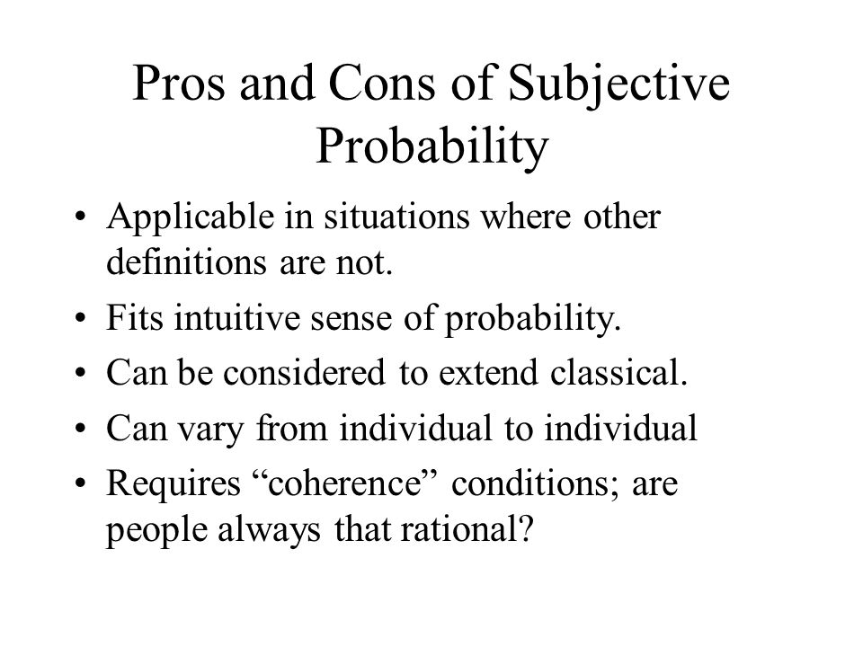 Pros and Cons of Subjective Probability Applicable in situations where other definitions are not.