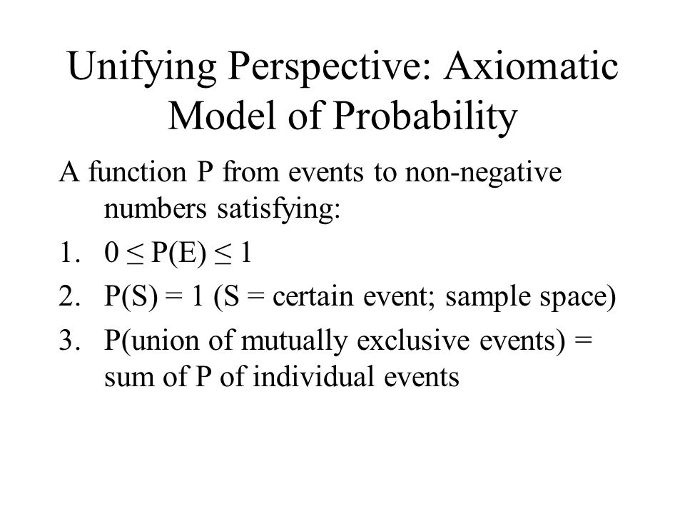 Unifying Perspective: Axiomatic Model of Probability A function P from events to non-negative numbers satisfying: 1.0 ≤ P(E) ≤ 1 2.P(S) = 1 (S = certain event; sample space) 3.P(union of mutually exclusive events) = sum of P of individual events