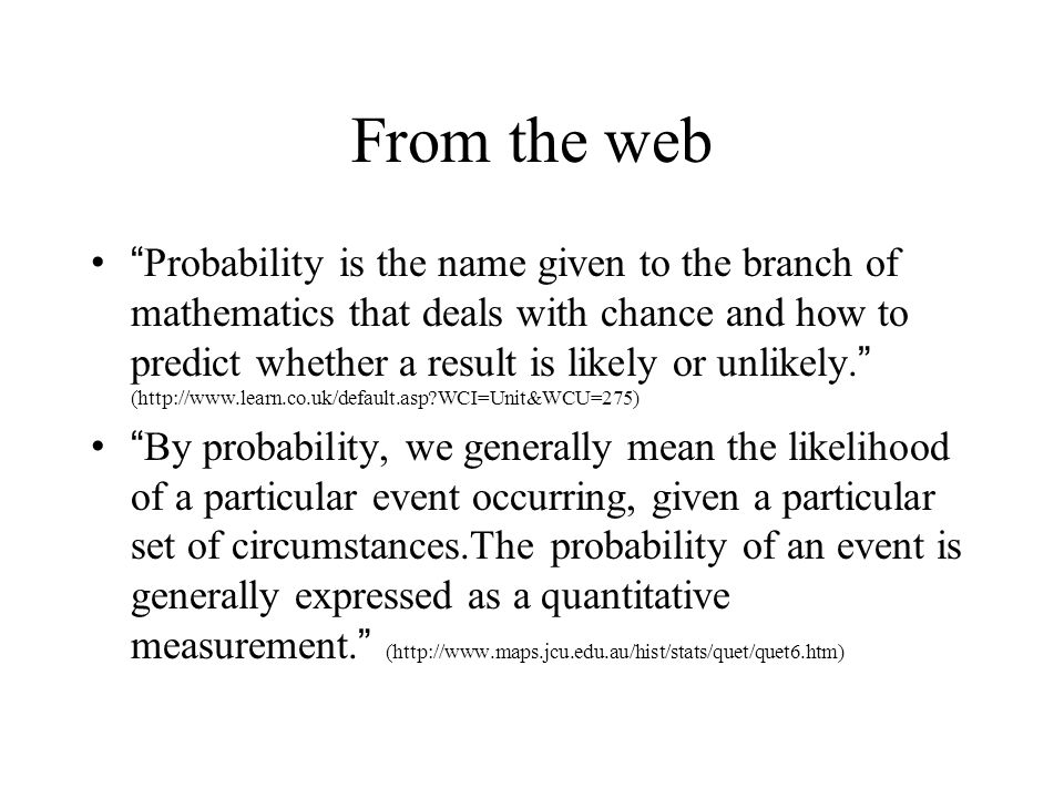From the web Probability is the name given to the branch of mathematics that deals with chance and how to predict whether a result is likely or unlikely.