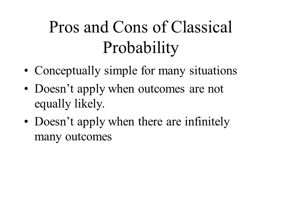 Pros and Cons of Classical Probability Conceptually simple for many situations Doesn't apply when outcomes are not equally likely.