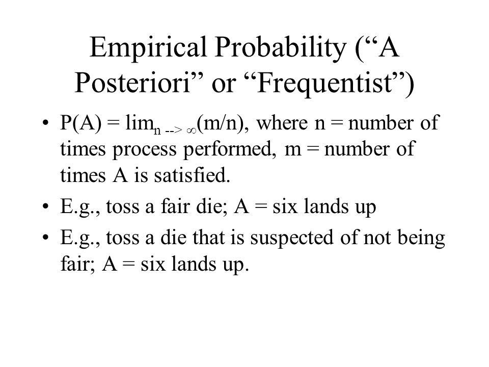 Empirical Probability ( A Posteriori or Frequentist ) P(A) = lim n --> ∞ (m/n), where n = number of times process performed, m = number of times A is satisfied.