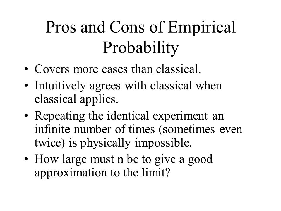 Pros and Cons of Empirical Probability Covers more cases than classical.