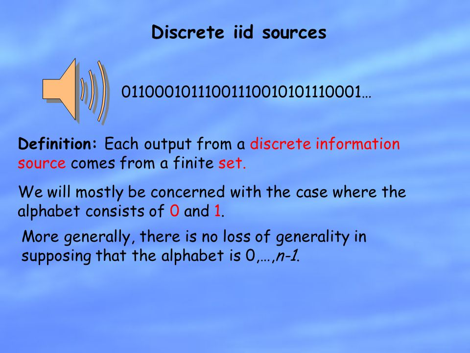 Discrete iid sources Definition: Each output from a discrete information source comes from a finite set. We will mostly be concerned with the case whe
