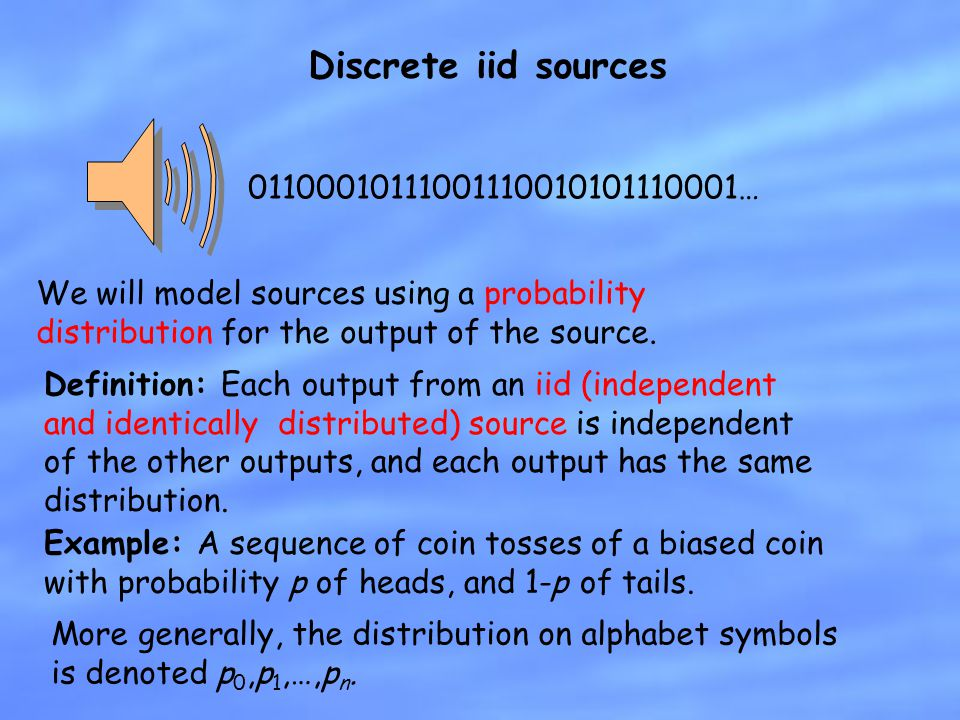 Discrete iid sources We will model sources using a probability distribution for the output of the source. 01100010111001110010101110001… Definition: E