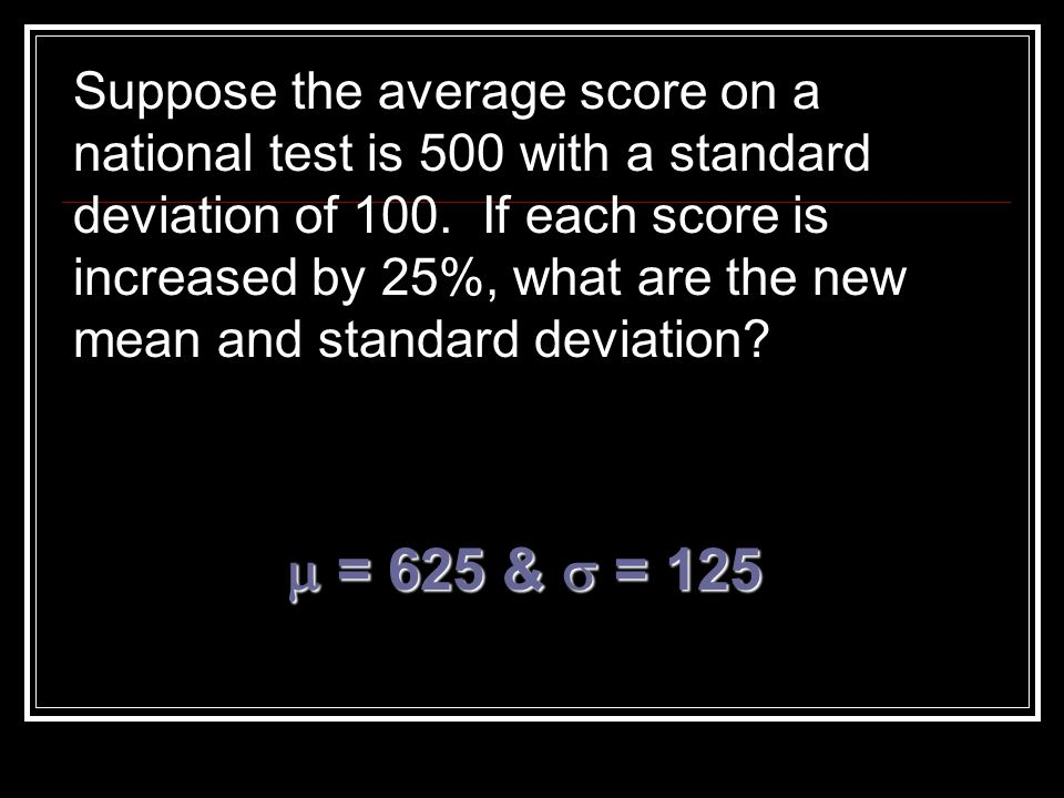 Suppose the average score on a national test is 500 with a standard deviation of 100. If each score is increased by 25%, what are the new mean and sta