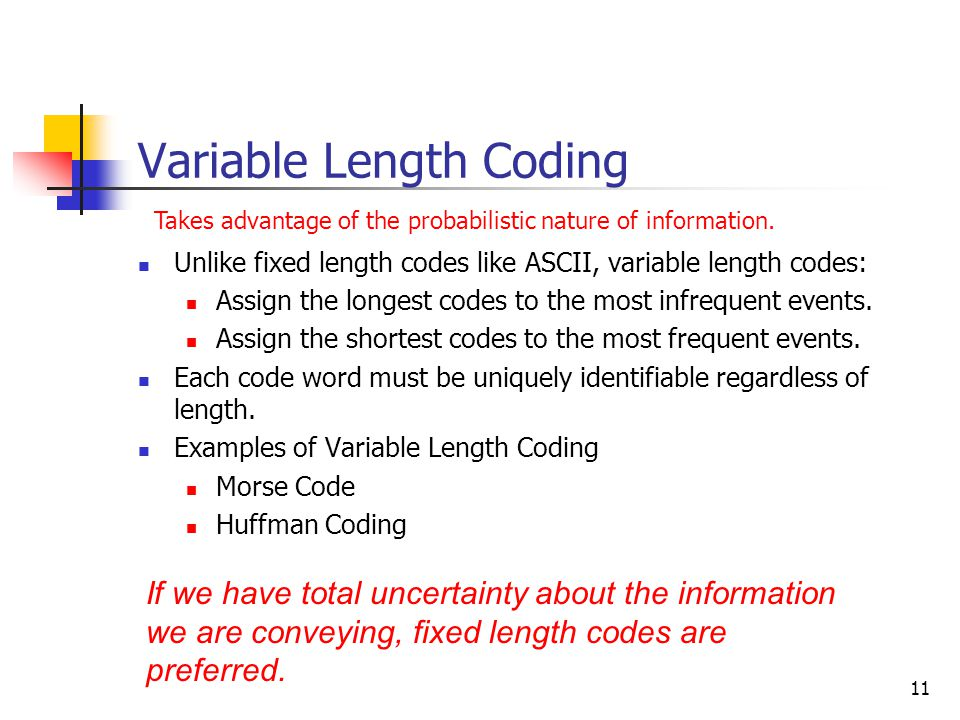 11 Variable Length Coding Unlike fixed length codes like ASCII, variable length codes: Assign the longest codes to the most infrequent events.
