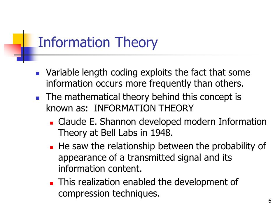 6 Information Theory Variable length coding exploits the fact that some information occurs more frequently than others.