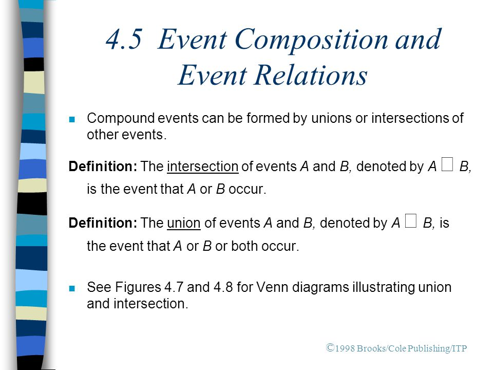 4.5 Event Composition and Event Relations n Compound events can be formed by unions or intersections of other events. Definition: The intersection of