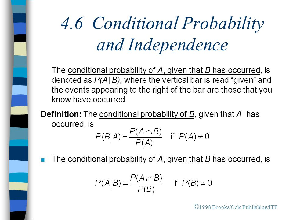 4.6 Conditional Probability and Independence The conditional probability of A, given that B has occurred, is denoted as P(A | B), where the vertical b