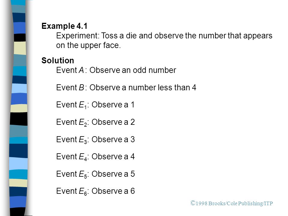 Example 4.1 Experiment: Toss a die and observe the number that appears on the upper face. Solution Event A : Observe an odd number Event B : Observe a