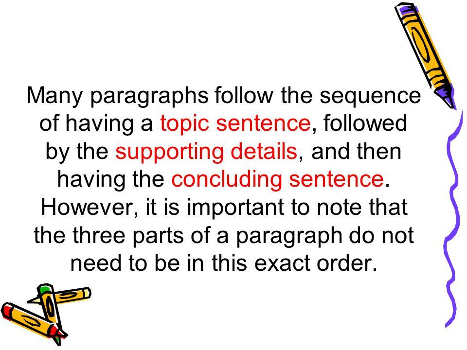 Many paragraphs follow the sequence of having a topic sentence, followed by the supporting details, and then having the concluding sentence.
