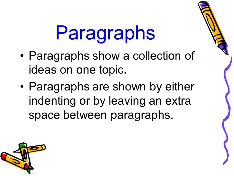 Paragraphs Paragraphs show a collection of ideas on one topic. Paragraphs are shown by either indenting or by leaving an extra space between paragraph