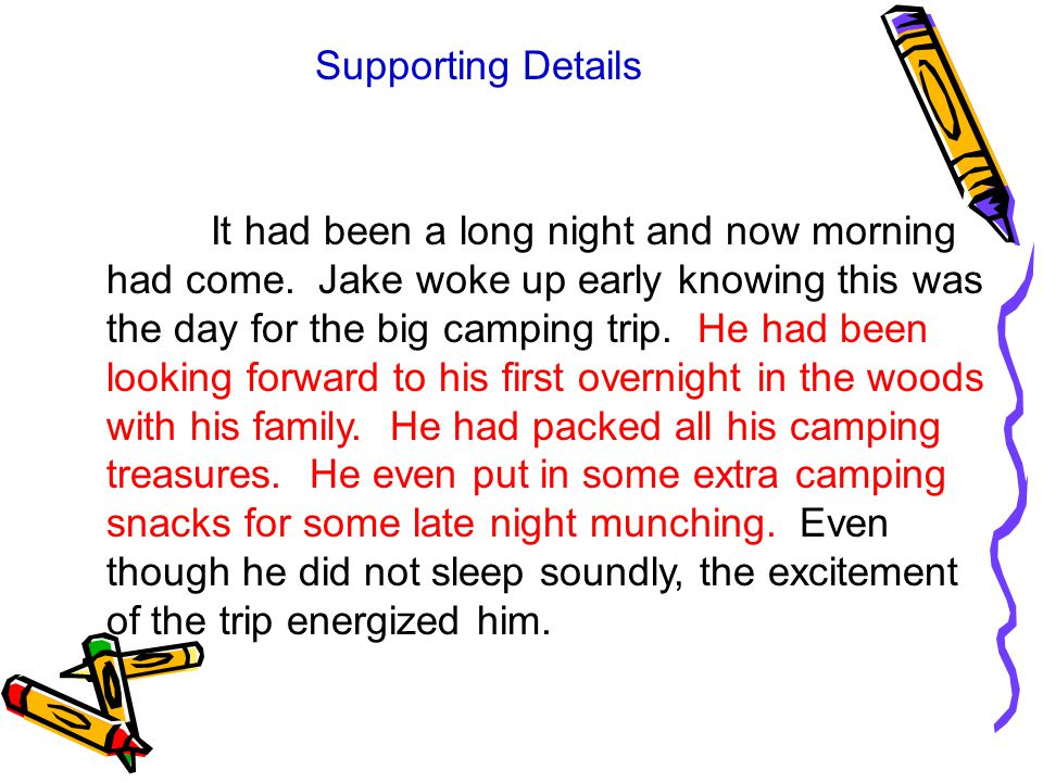 Supporting Details It had been a long night and now morning had come. Jake woke up early knowing this was the day for the big camping trip. He had bee