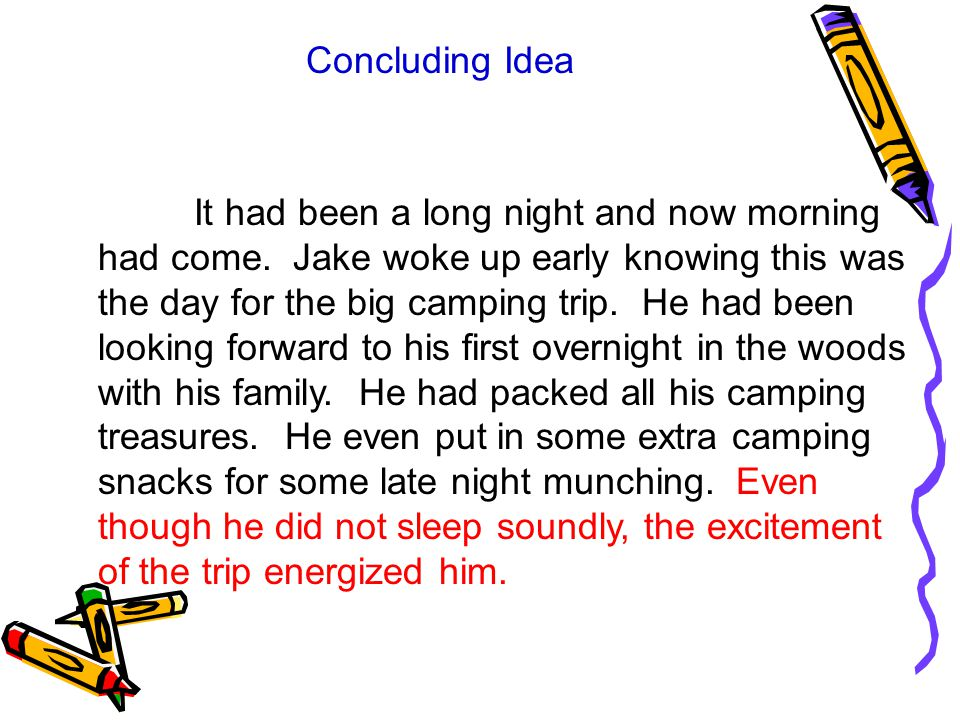 Concluding Idea It had been a long night and now morning had come. Jake woke up early knowing this was the day for the big camping trip. He had been l