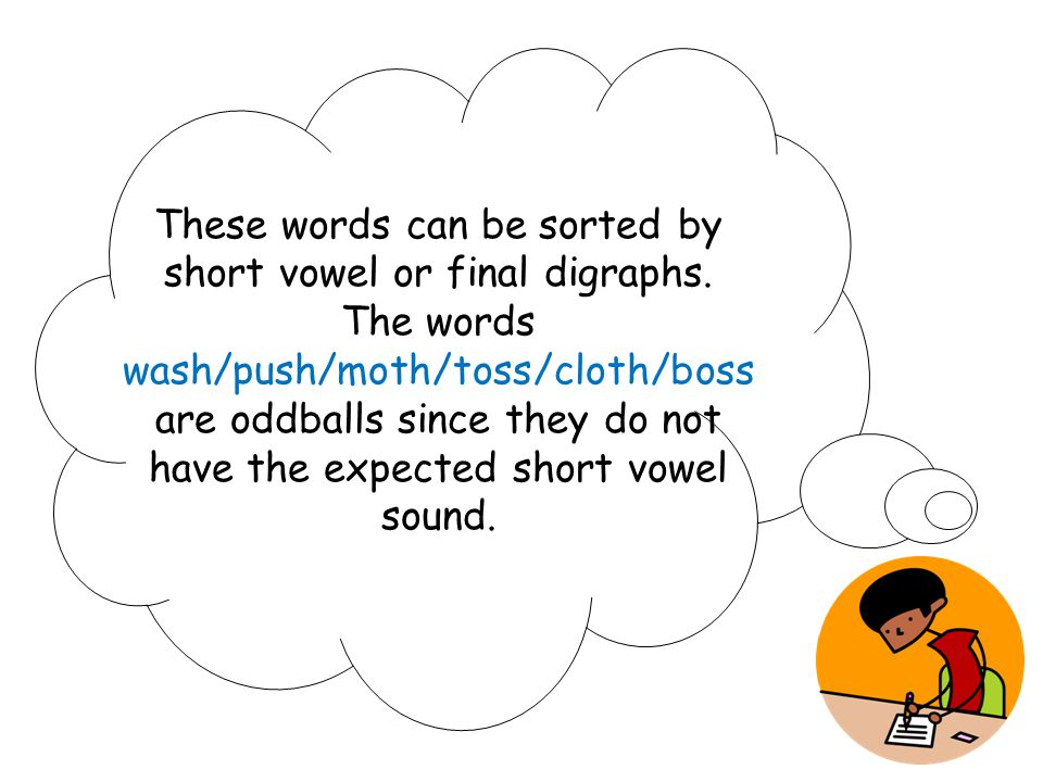 These words can be sorted by short vowel or final digraphs. The words wash/push/moth/toss/cloth/boss are oddballs since they do not have the expected