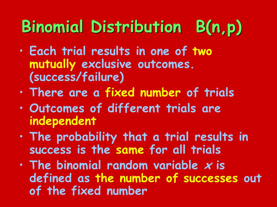 Binomial Distribution B(n,p) Each trial results in one of two mutually exclusive outcomes.